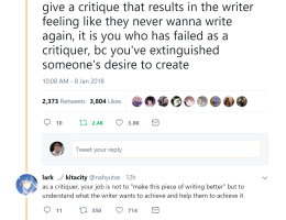 "A tumbler post by lark kitacity that says ""my writing prof said something about critique today that stuck with me: if you give a critique that results in the writer feeling like they never wanna writer again, it is you who have failed as a critique, bc you've extinguished someone's desire to create"". There are two replies also by lark kitacity. The first one says ""as a critique, your job is not to ""make this piece of writing better"" but to understand what the writer wants to achieve and help them to achieve it"". The second ones says ""...just wanted to add in case anyone ins reading the thread that I have had to mute this convo for my sanity so I'm not seeing any notifs, but I appreciate all the perspectives that have been shared and I'm glad this has resonated with many people""."